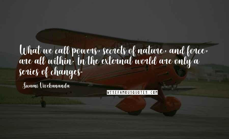 Swami Vivekananda quotes: What we call powers, secrets of nature, and force, are all within. In the external world are only a series of changes.