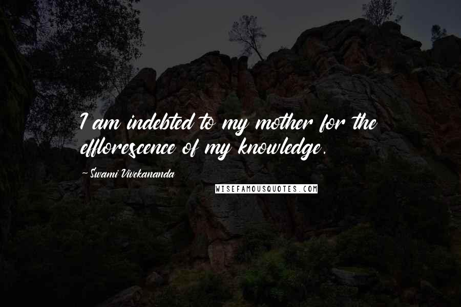 Swami Vivekananda quotes: I am indebted to my mother for the efflorescence of my knowledge.