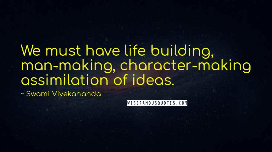 Swami Vivekananda quotes: We must have life building, man-making, character-making assimilation of ideas.