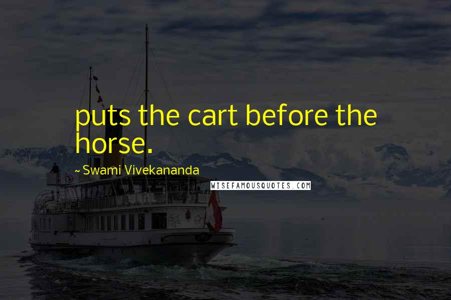 Swami Vivekananda quotes: puts the cart before the horse.