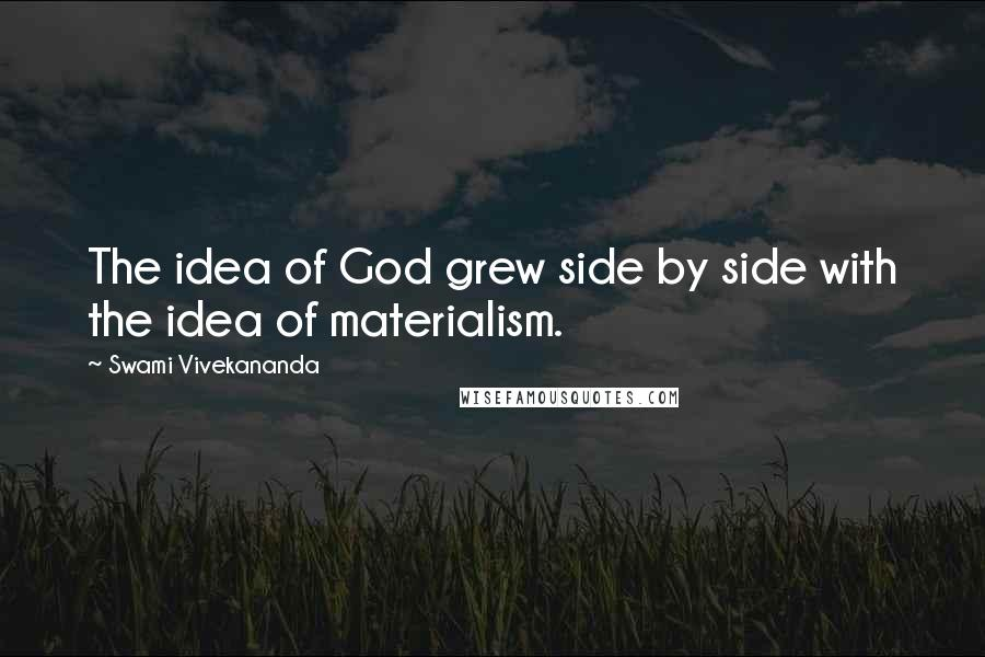 Swami Vivekananda quotes: The idea of God grew side by side with the idea of materialism.