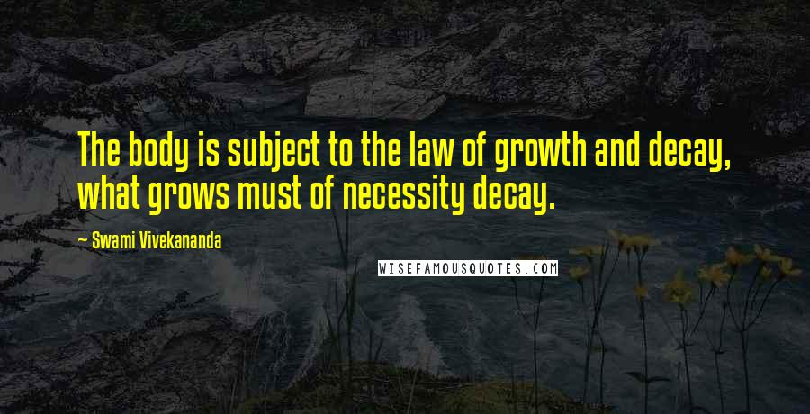 Swami Vivekananda quotes: The body is subject to the law of growth and decay, what grows must of necessity decay.