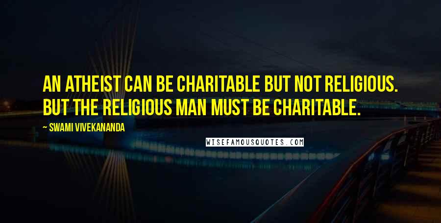 Swami Vivekananda quotes: An atheist can be charitable but not religious. But the religious man must be charitable.