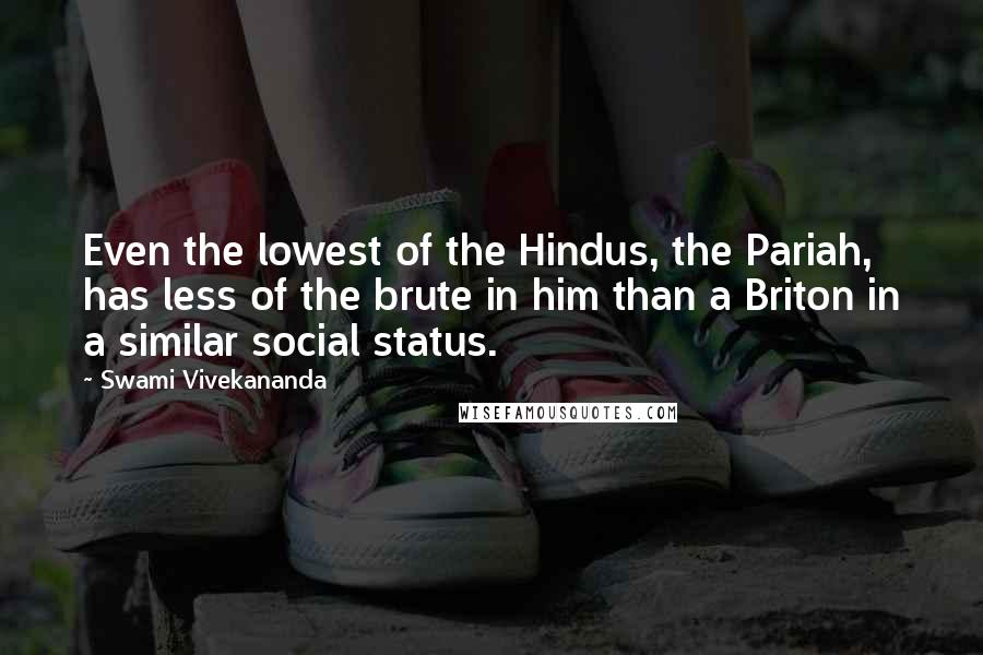 Swami Vivekananda quotes: Even the lowest of the Hindus, the Pariah, has less of the brute in him than a Briton in a similar social status.