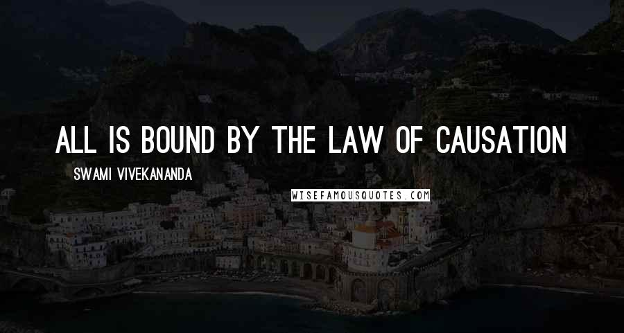 Swami Vivekananda quotes: All is bound by the law of causation