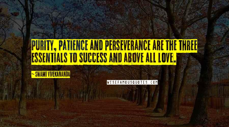 Swami Vivekananda quotes: Purity, patience and perseverance are the three essentials to success and above all love.