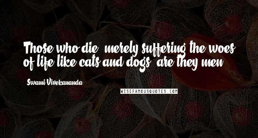 Swami Vivekananda quotes: Those who die, merely suffering the woes of life like cats and dogs, are they men?