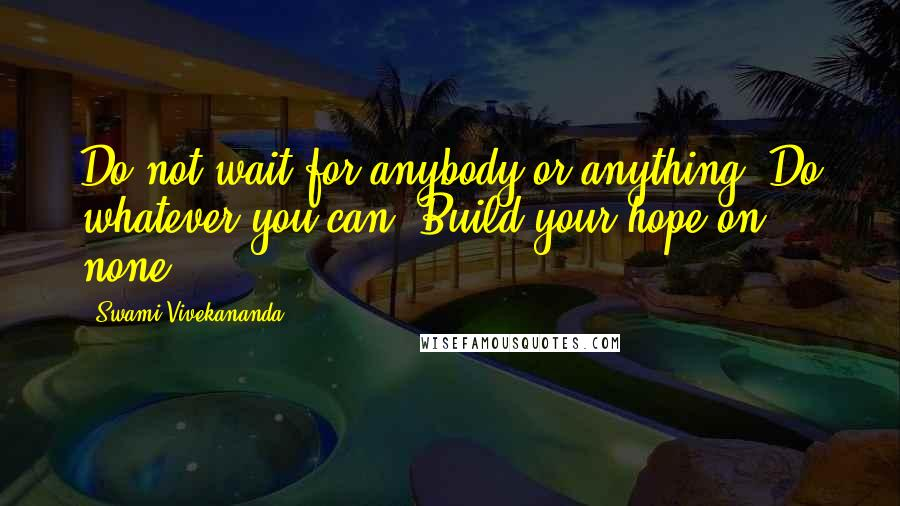 Swami Vivekananda quotes: Do not wait for anybody or anything. Do whatever you can. Build your hope on none.