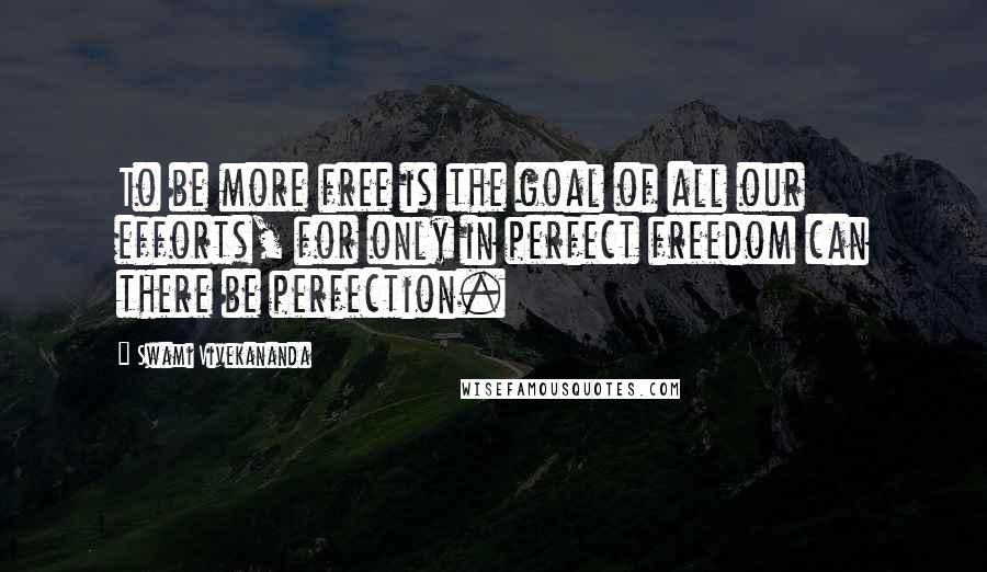 Swami Vivekananda quotes: To be more free is the goal of all our efforts, for only in perfect freedom can there be perfection.