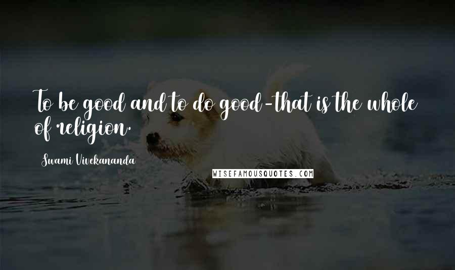 Swami Vivekananda quotes: To be good and to do good-that is the whole of religion.