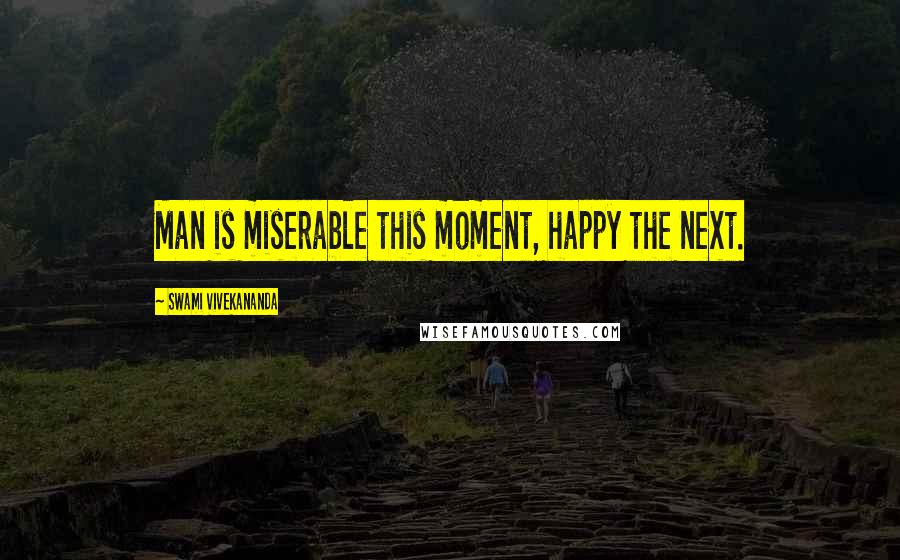 Swami Vivekananda quotes: Man is miserable this moment, happy the next.
