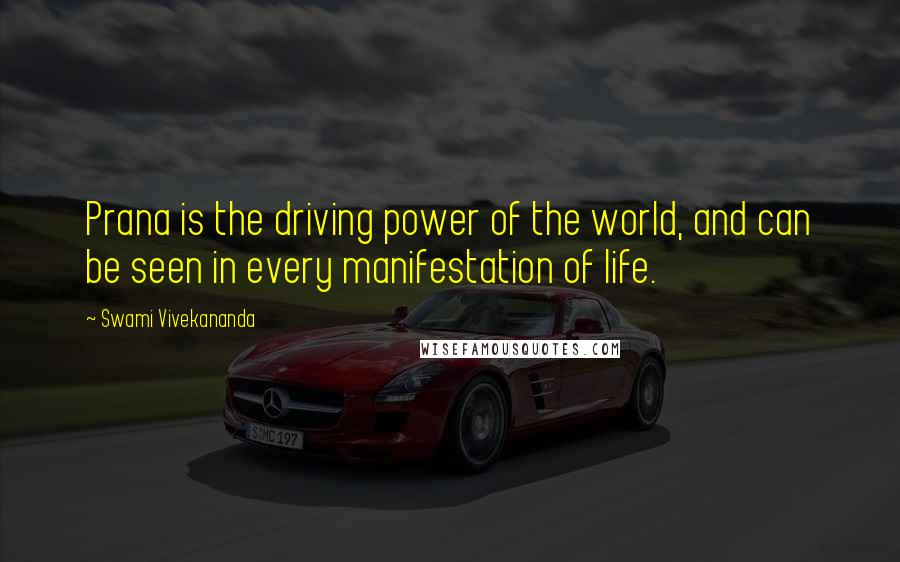 Swami Vivekananda quotes: Prana is the driving power of the world, and can be seen in every manifestation of life.