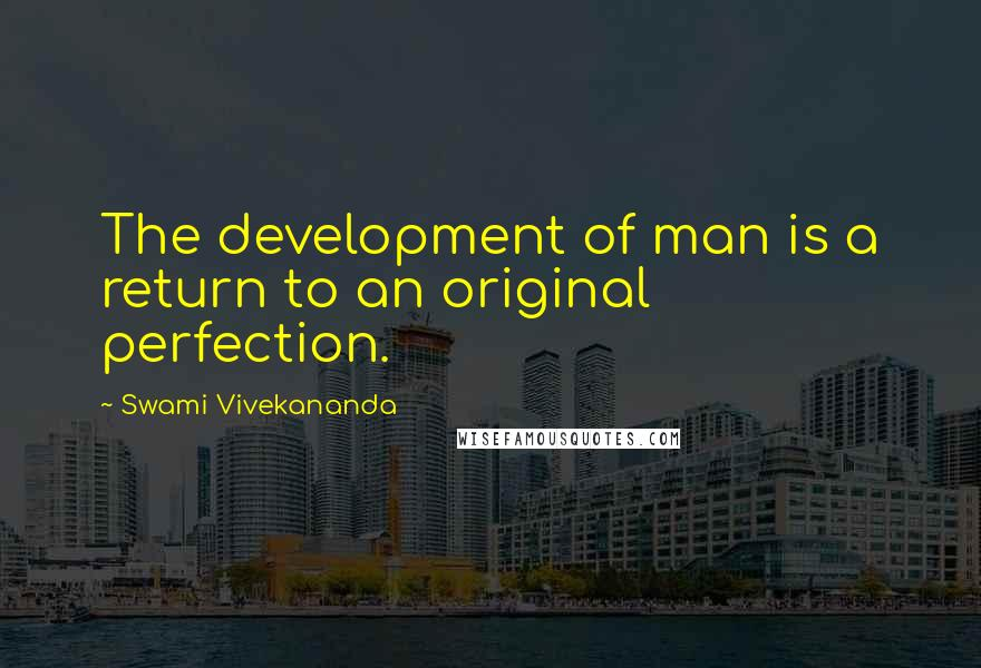 Swami Vivekananda quotes: The development of man is a return to an original perfection.