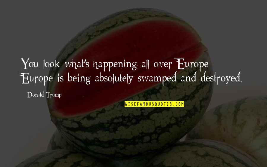 Swamped Quotes By Donald Trump: You look what's happening all over Europe -