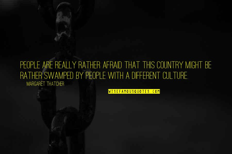 Swamped Quotes By Margaret Thatcher: People are really rather afraid that this country