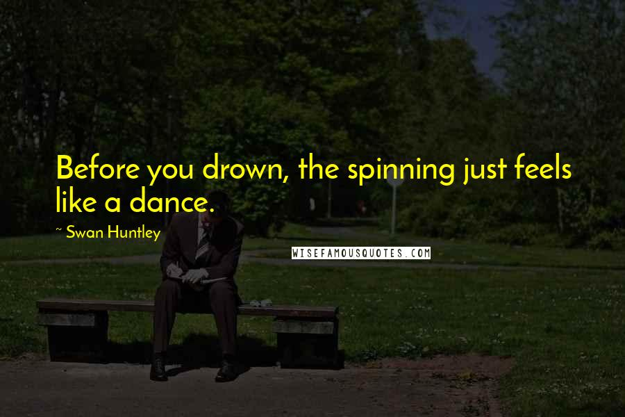 Swan Huntley quotes: Before you drown, the spinning just feels like a dance.