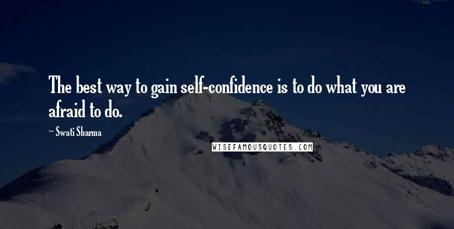 Swati Sharma quotes: The best way to gain self-confidence is to do what you are afraid to do.