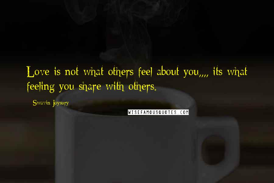 Swavin Joysury quotes: Love is not what others feel about you,,,, its what feeling you share with others.