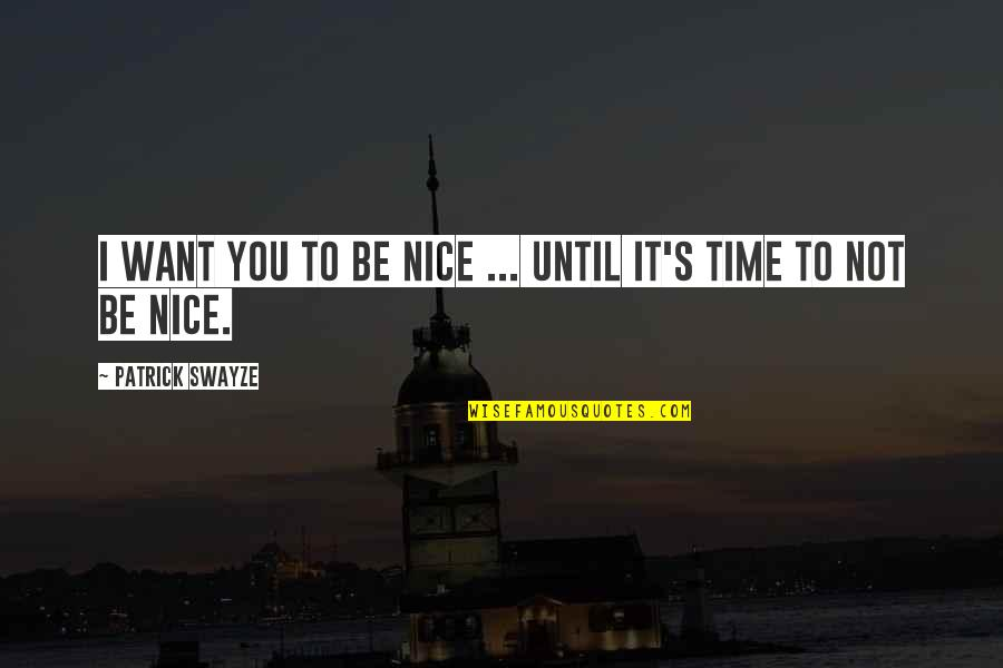 Swayze Quotes By Patrick Swayze: I want you to be nice ... until