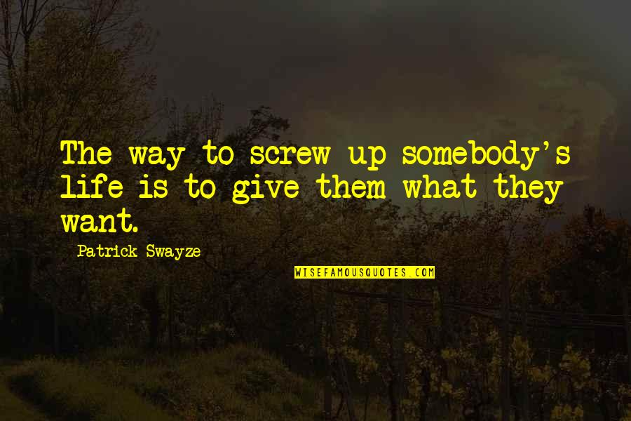 Swayze Quotes By Patrick Swayze: The way to screw up somebody's life is