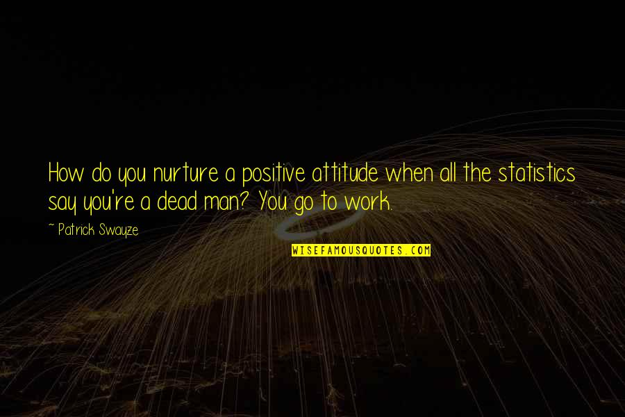 Swayze Quotes By Patrick Swayze: How do you nurture a positive attitude when