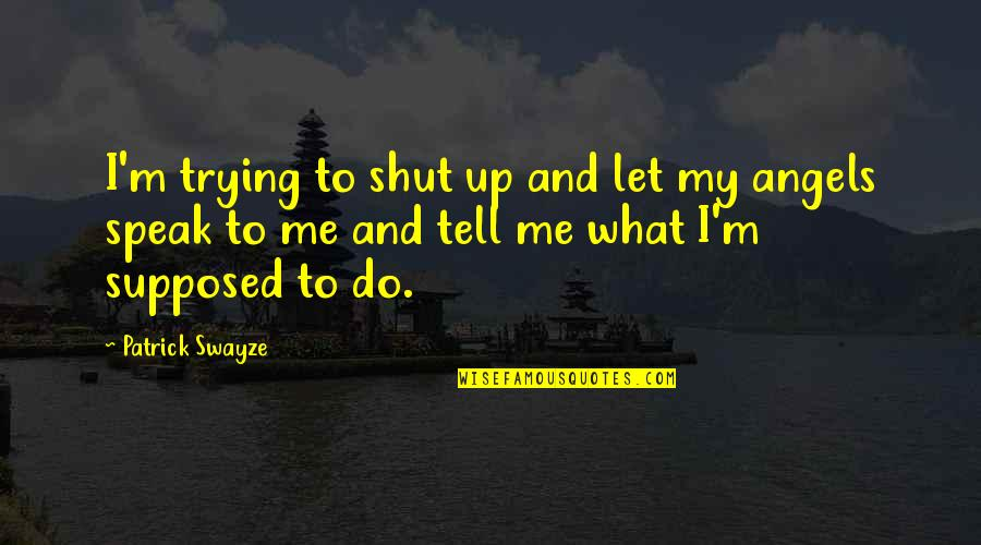 Swayze Quotes By Patrick Swayze: I'm trying to shut up and let my