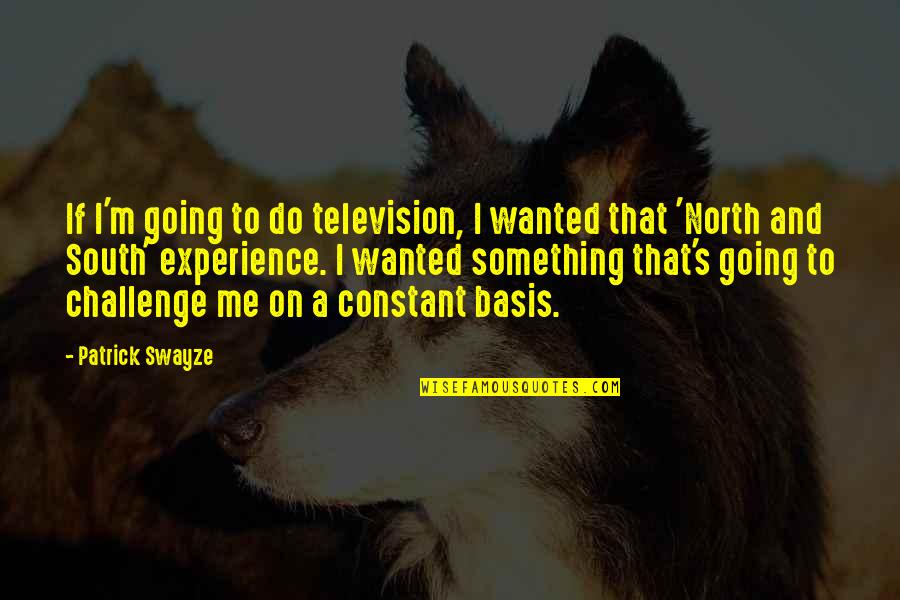 Swayze Quotes By Patrick Swayze: If I'm going to do television, I wanted