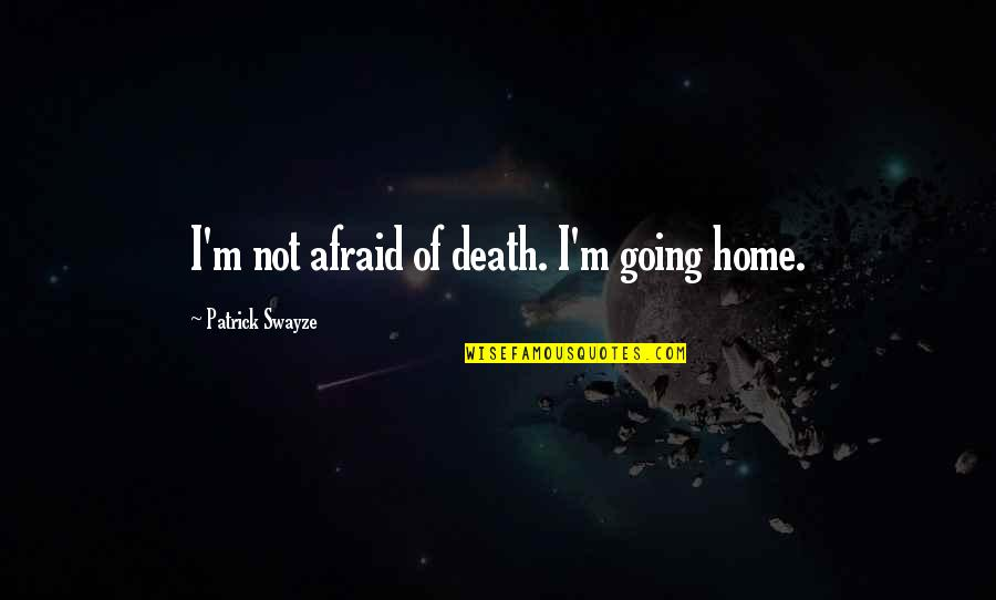 Swayze Quotes By Patrick Swayze: I'm not afraid of death. I'm going home.
