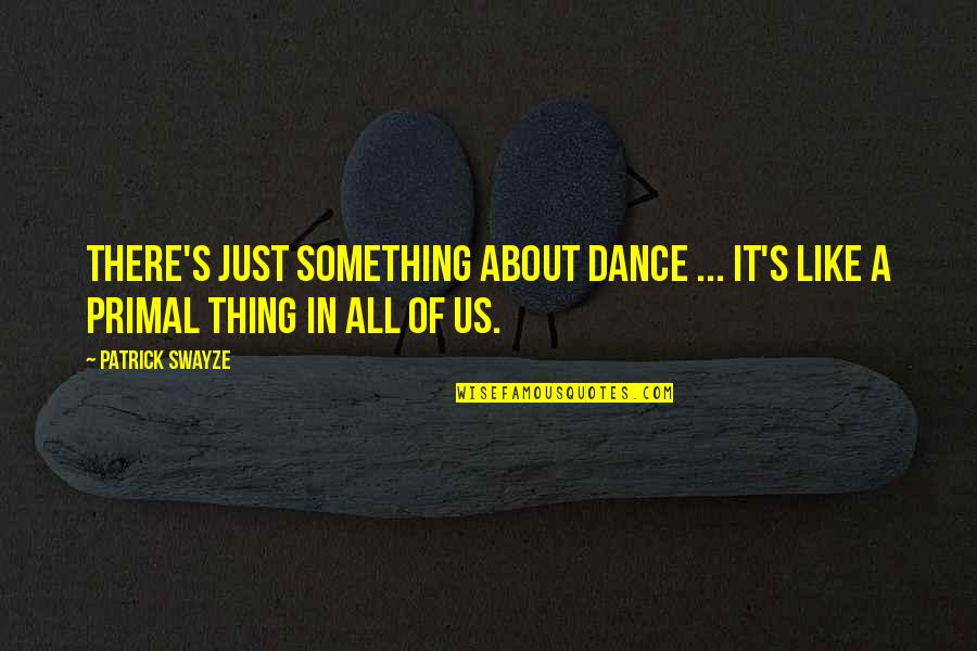 Swayze Quotes By Patrick Swayze: There's just something about dance ... It's like