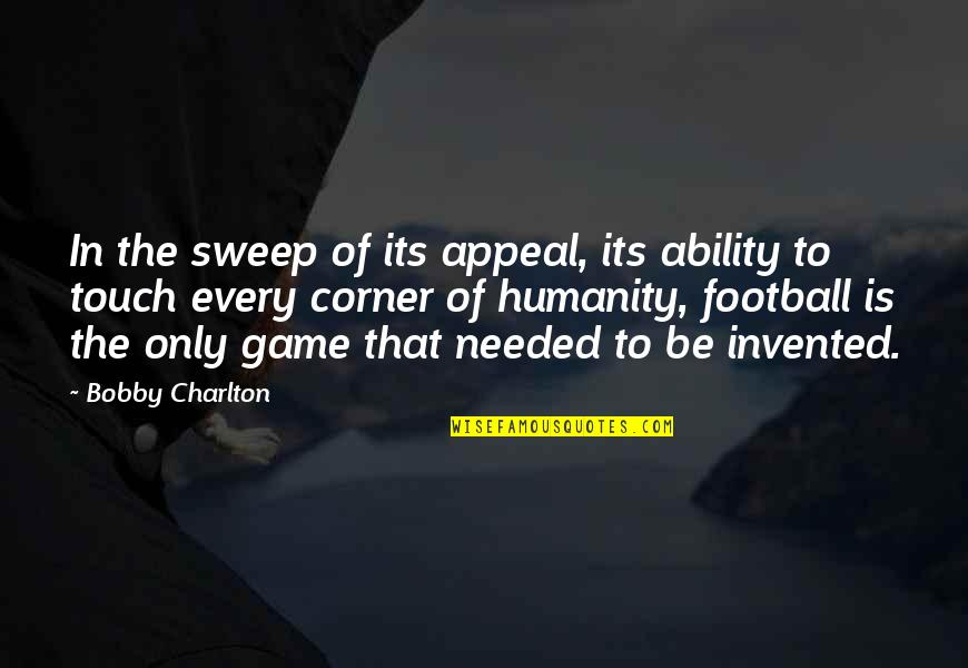 Sweep Quotes By Bobby Charlton: In the sweep of its appeal, its ability