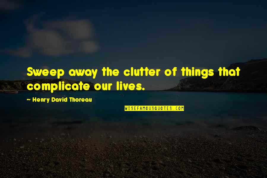 Sweep Quotes By Henry David Thoreau: Sweep away the clutter of things that complicate