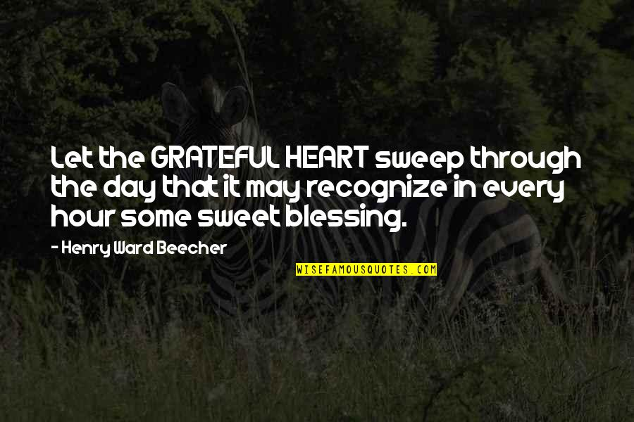 Sweep Quotes By Henry Ward Beecher: Let the GRATEFUL HEART sweep through the day