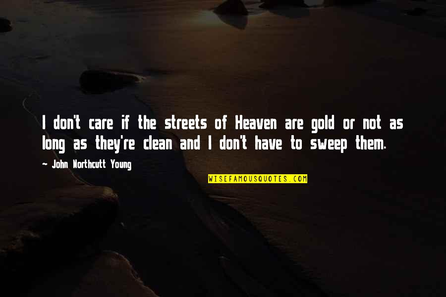 Sweep Quotes By John Northcutt Young: I don't care if the streets of Heaven