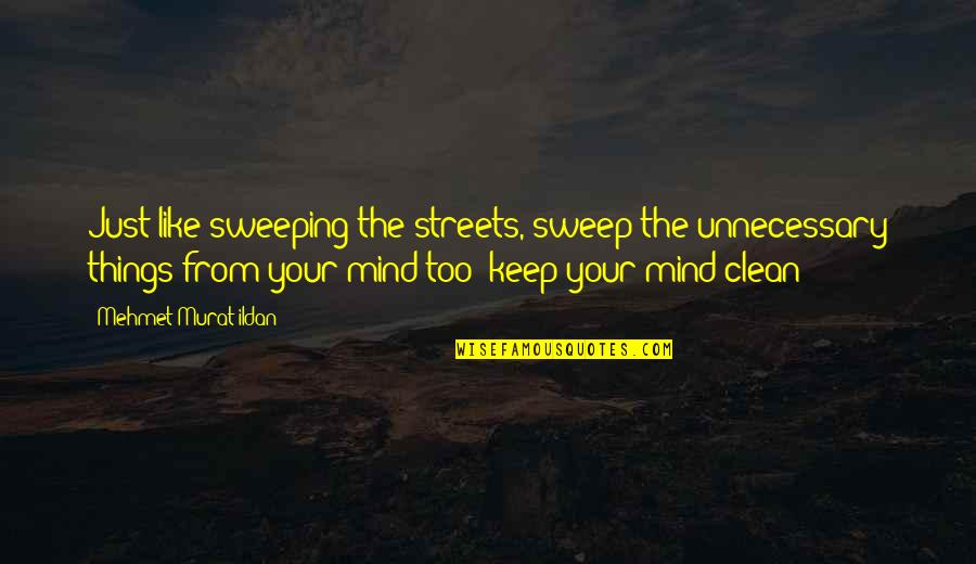 Sweep Quotes By Mehmet Murat Ildan: Just like sweeping the streets, sweep the unnecessary