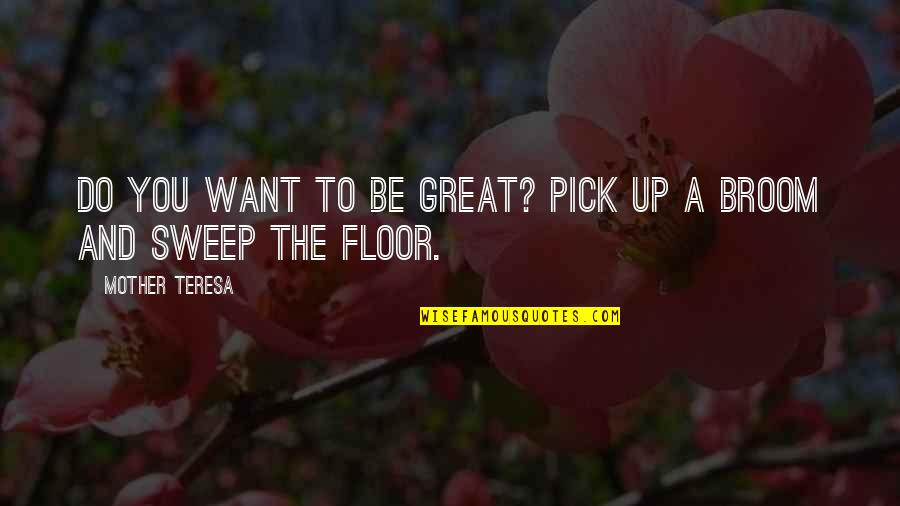 Sweep Quotes By Mother Teresa: Do you want to be great? Pick up