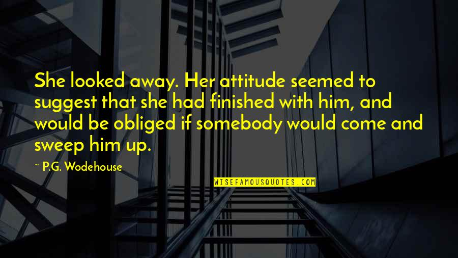 Sweep Quotes By P.G. Wodehouse: She looked away. Her attitude seemed to suggest
