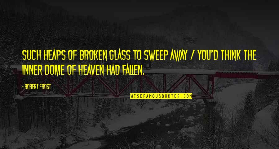 Sweep Quotes By Robert Frost: Such heaps of broken glass to sweep away