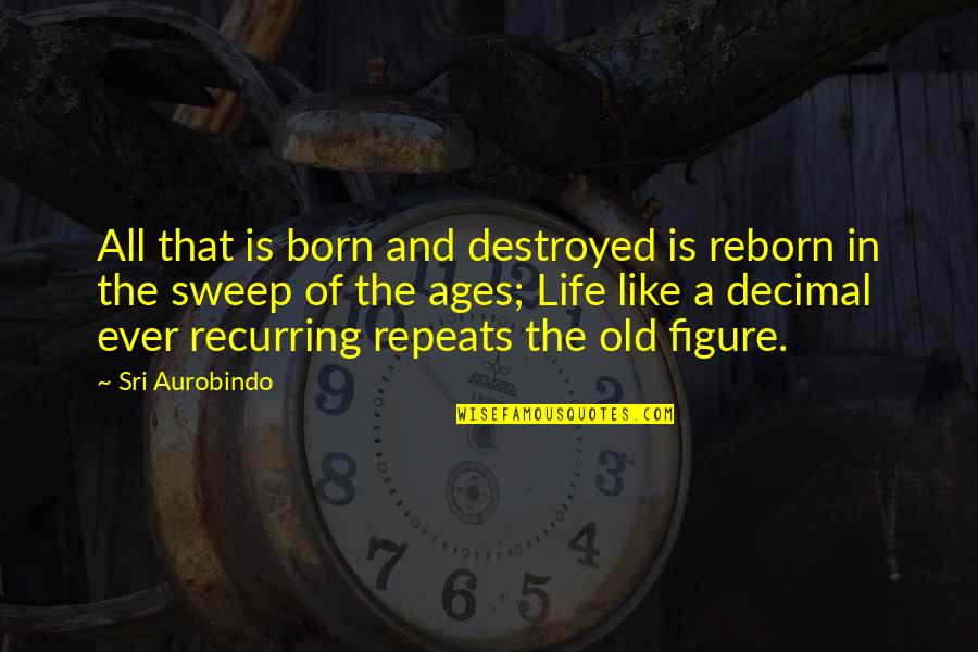 Sweep Quotes By Sri Aurobindo: All that is born and destroyed is reborn