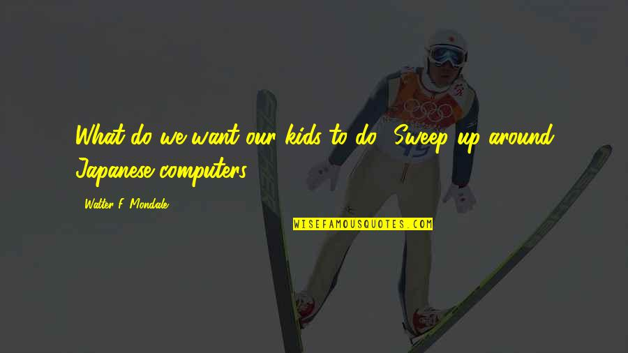 Sweep Quotes By Walter F. Mondale: What do we want our kids to do?