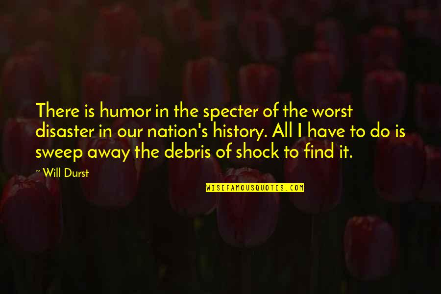 Sweep Quotes By Will Durst: There is humor in the specter of the