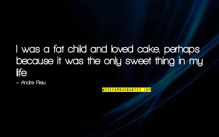 Sweet And Life Quotes By Andre Rieu: I was a fat child and loved cake,