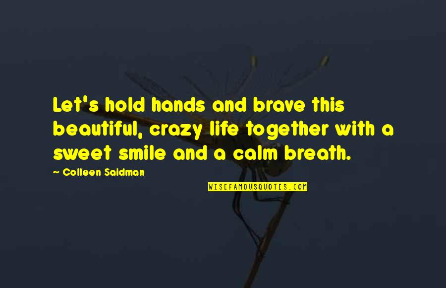 Sweet And Life Quotes By Colleen Saidman: Let's hold hands and brave this beautiful, crazy