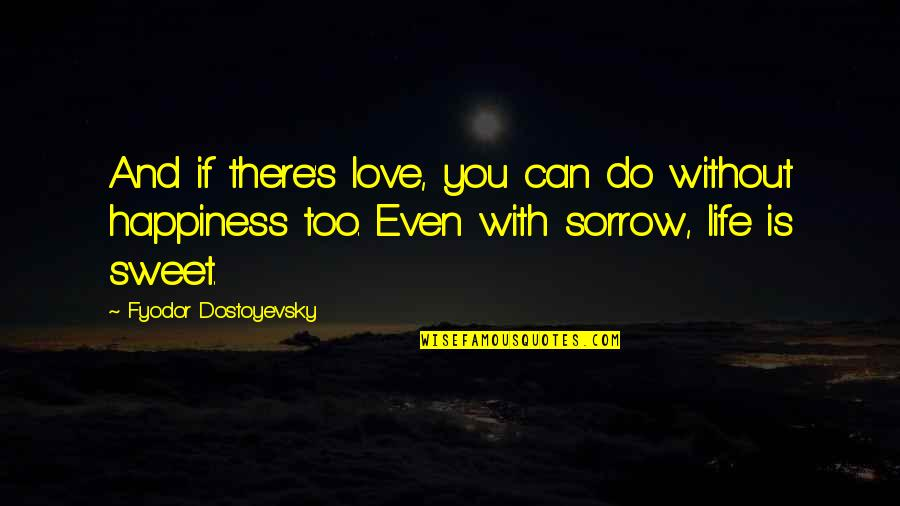 Sweet And Life Quotes By Fyodor Dostoyevsky: And if there's love, you can do without