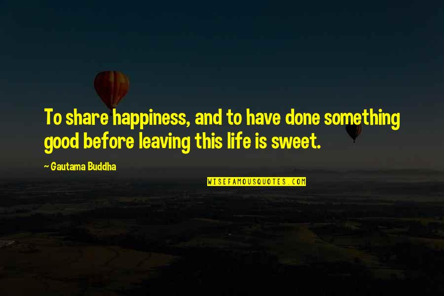 Sweet And Life Quotes By Gautama Buddha: To share happiness, and to have done something