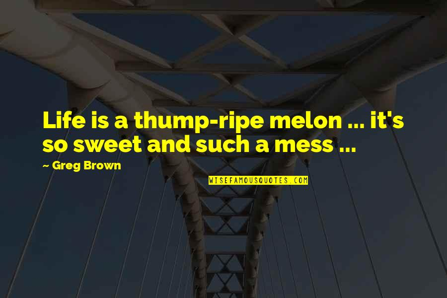 Sweet And Life Quotes By Greg Brown: Life is a thump-ripe melon ... it's so
