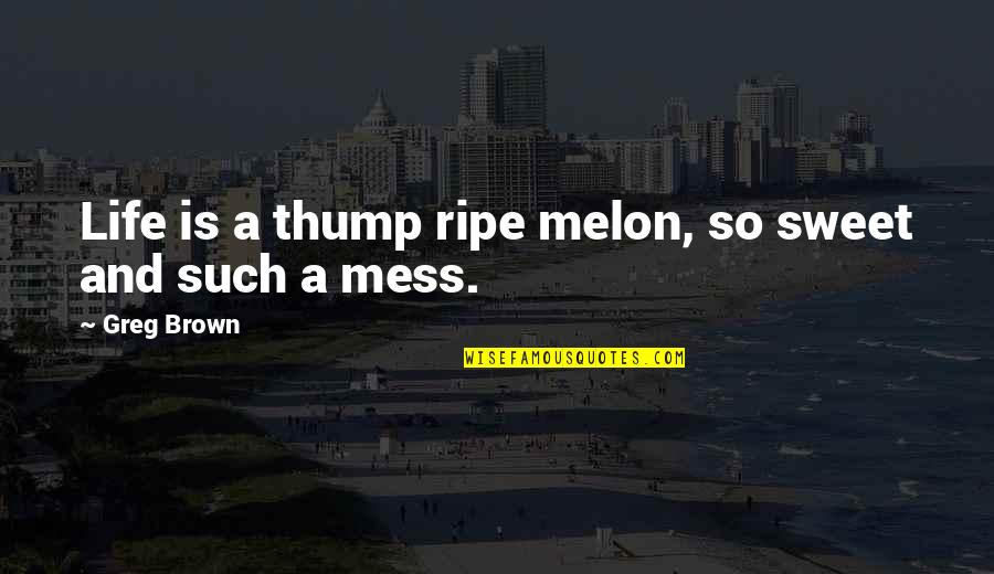 Sweet And Life Quotes By Greg Brown: Life is a thump ripe melon, so sweet