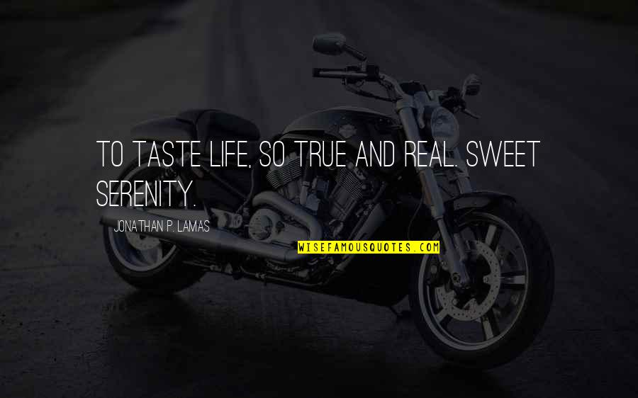 Sweet And Life Quotes By Jonathan P. Lamas: To taste life, so true and real. Sweet