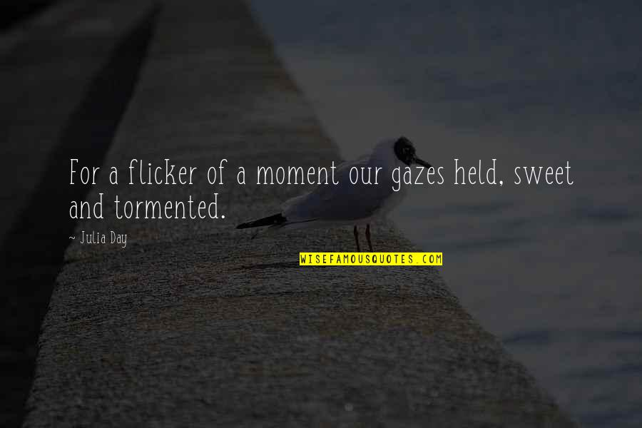 Sweet And Life Quotes By Julia Day: For a flicker of a moment our gazes