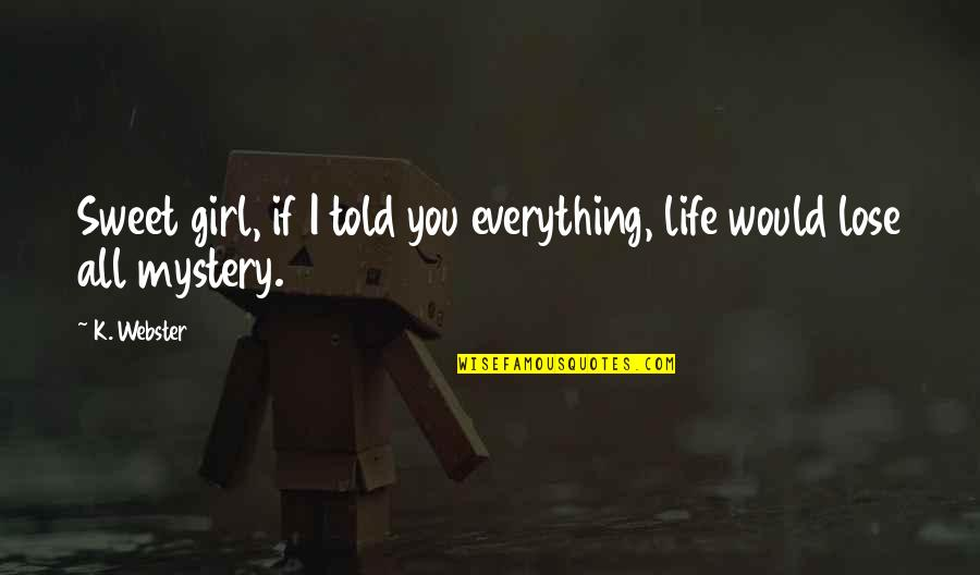Sweet And Life Quotes By K. Webster: Sweet girl, if I told you everything, life