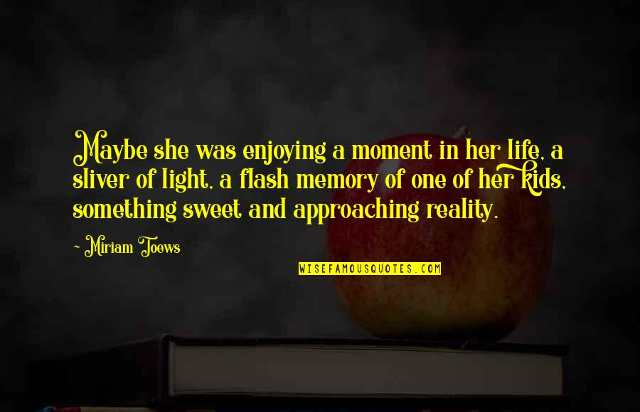 Sweet And Life Quotes By Miriam Toews: Maybe she was enjoying a moment in her